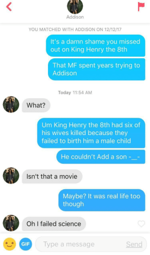 Apparently you failed history too: Addison  YOU MATCHED WITH ADDISON ON 12/12/17  It's a damn shame you missed  out on King Henry the 8th  That MF spent years trying to  Addison  Today 11:54 AM  What?  Um King Henry the 8th had six of  his wives killed because they  failed to birth him a male child  He couldn't Add a son -  Isn't that a movie  Maybe? It was real life too  though  尓  Oh I failed science  GIF  Type a message  Send Apparently you failed history too