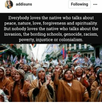"""Love, Memes, and Preach: addisuns  Following""""  Everybody loves the native who talks about  peace, nature, love, forgiveness and spirituality.  But nobody loves the native who talks about the  invasion, the bording schools, genocide, racism  poverty, injustice or colonialism Preach! (If you come onto this page with anti Native rhetoric, I will block you) - RP: @addisuns"""
