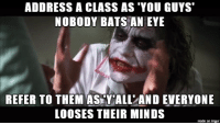 I'm a substitute teacher in California. In one of my ed. classes in college they told us to avoid addressing the class in gender specific ways. I guess middle schoolers didn't get that memo: ADDRESS A CLASS AS YOU GUYS  NOBODY BATS AN EYE  REFER TO THEM AS Y ALL AND EVERYONE  LOOSES THEIR MINDS  made on imgur I'm a substitute teacher in California. In one of my ed. classes in college they told us to avoid addressing the class in gender specific ways. I guess middle schoolers didn't get that memo
