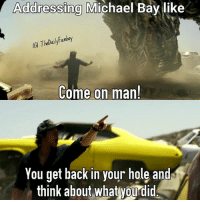 Addressing Michael Bay like  Fanboy  TheDaily Come on man!  You get back in your hole and  think about what you did Did anyone else mock...I mean watch the new Tranformers trailer that dropped a few days ago? transformers thelastknight michaelbay markwahlberg grimlock dinobots autobots deception transform morethanmeetstheeye rollout trailer 2017 optimusprime megatron bumblebee rottentomatoes meme joke
