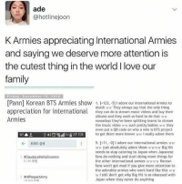 9/11, Music, and Army: ade  @hotline joon  K Armies appreciating International Armies  and saying we deserve more attention is  the cutest thing in the world l love our  family  Friday, December 16, 2016  [Pann1 Korean BTS Armies show 1. (+123, -5] I adore our international Armies to  death TTTT They always say that the only thing  appreciation for international  they can do is stream music videos and buy their  albums and they work so hard to do that Trm  Armies  nowadays theyve been splitting teams to stream  the music video TTT such pretty babies Tr m they  even put a QR code on who a who is BTS project  ESET 0 O I12t to get them more known TrTr l really adore them  9. [+11, -0] I adore our international armies Trm  TTTT just absolutely adore them mTTTTTT Big Hit  needs to stop catering to Japan when Japanese  fans do nothing and start doing more things for  1 AClaudaletteNoEncontro  the other international armies TTTrmTr Korean  fans won't get mad if you give more attention to  the adorable armies who work hard like this mm  Tr still don't get why Big Hit is so obsessed with  Japan when they never do anything THIS IS SO SWEEET 😭