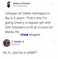 Bailey Jay, Life, and Love: Ade.oro olumofin  @JoroOlumofin  Lifespan of Celeb marriages In  9ja is 3 years. That's why I'm  going 2marry a regular girl with  200 followers on IG & no love for  Media life  回fy.. @KraksTV  T. Rankin' Δ  @AfroVll  As in, you're a celeb? What do you think??? . . krakstv