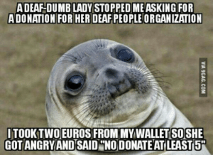 Dumb, Ability, and Nice: ADEAF-DUMB LADY STOPPED MEASKING FOR  ADONATION FOR HER DEAFPEOPLE ORGANIZATION  ITOOKTWOEUROS FROM MYWALLET SOSHE  GOT ANGRYANDSAID NO DONATE AT LEAST5 I think my generosity gave her back the ability to hear and talk which is nice..