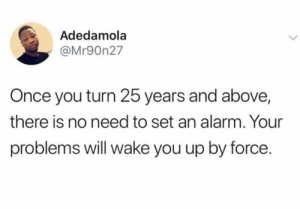 Just yyou wait: Adedamola  @Mr90n27  Once you turn 25 years and above,  there is no need to set an alarm. Your  problems will wake you up by force. Just yyou wait