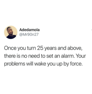 from twitter.com/mr90n27: Adedamola  @Mr90n27  Once you turn 25 years and above,  there is no need to set an alarm. Your  problems will wake you up by force. from twitter.com/mr90n27