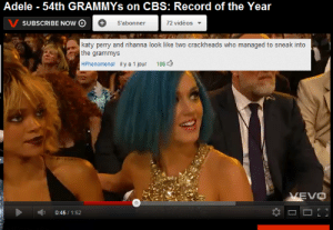 laugh-addict:    : Adele - 54th GRAMMYS on CBS: Record of the Year  V SUBSCRIBE NOw O  72 vidéos  S'abonner  katy perry and rihanna look like two crackheads who managed to sneak into  the grammys  HPhenomenal il y a 1 jour  106  VEVO  0:45 / 1:52 laugh-addict: