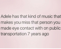 Adele, Music, and Public Transportation: Adele has that kind of music that  makes you miss that person you  made eye contact with on public  transportation 7 years ago