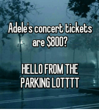 Hello from the parking lot xD: Adele sconcert tickets  are  $800?  FROM THE  HELLO PARKIN GLOTTTT Hello from the parking lot xD