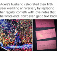 Adele, Fuckboy, and Memes: Adele's husband celebrated their fifth  year wedding anniversary by replacing  her regular confetti with love notes that  he wrote and i can't even get a text back  Love you  SPARTA AAAAAAAA Adele's partner did this and you still can't text back 😂😂😭 lmmfao childish accurate letmeloveyou smdh imdead goalsaf fuckboy tinder