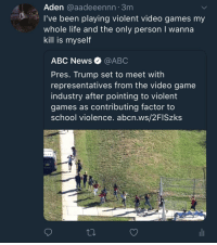 meirl: Aden @aadeeennn 3m  I've been playing violent video games my  whole life and the only person I wanna  kill is myself  ABC News @ABC  Pres. Trump set to meet with  representatives from the video game  industry after pointing to violent  games as contributing factor to  school violence. abcn.ws/2FISzks meirl