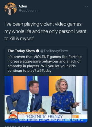 meirl: Aden  @aadeeennn  l've been playing violent video games  my whole life and the only person I want  to kill is myself  The Today Show @TheTodayShow  It's proven that VIOLENT games like Fortnite  increase aggressive behaviour and a lack of  empathy in players. Will you let your kids  continue to play? #9Today  TODAY INVESTIGATION  FORTNITE' FRENZY  7:47  PARENTS CONCERNED ABOUT ADDICTIVE VIDEO GAME DARw 31。 meirl