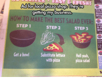 epicjohndoe:  Best Salad Ever: Adffor llocalipizza shop iheyr  getting my business.  my business  Doze  wing  HOW TO MAKE THE BEST SALAD EVER:  STEP 1  Larg  & O  Win  STEP 2  STEP3  2 Lan  (12  2 X-1  (16  Get a bowl  Substitute lettuce  with pizza  Hell yeah,  pizza salad  Ch  Co  2 5 epicjohndoe:  Best Salad Ever