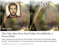 paul walker: ADG (UK)  This Video May Prove Paul Walker Was Killed By A  Drone Strike!  took a break and went and saw Paul Walker's last movie he was making before  he died, Fast and Furious 7' Itwas one heck of a movie and l highly recommend...  CONSPIRACYCLUB.CO  BY CONSPIRACY CLUB