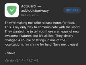 Steve my man.: AdGuard –  adblock&privacy  UPDATE  Dec 28, 2019  They're making me write release notes for food.  This is my only way to communicate with the world.  They wanted me to tell you there are heaps of new  awesome features, but it's alI lies! They simply  changed a couple of strings in one of the  localizations. I'm crying for help! Save me, please!  Steve  Version 3.1.4 • 47.7 MB Steve my man.