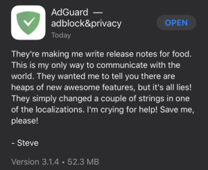 Someone help him: AdGuard  adblock&privacy  OPEN  Today  They're making me write release notes for food.  This is my only way to communicate with the  world. They wanted me to tell you there are  heaps of new awesome features, but it's all lies!  They simply changed a couple of strings in one  of the localizations. I'm crying for help! Save me,  please!  - Steve  Version 3.1.4•52.3 MB Someone help him