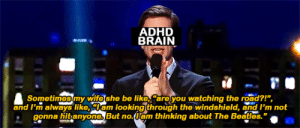 Be Like, Adhd, and Brain: ADHD  BRAIN  Sometimesmy wifeshe be like, are you watching the road?!  and I'm always like, am lookingthrough the windshield, and I'm not  gonna hitanyomes But no.uam thinking about The Beaas.