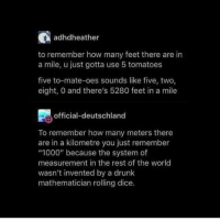 "-tgememestress: adhdheather  to remember how many feet there are in  a mile, u just gotta use 5 tomatoes  five to-mate-oes sounds like five, two  eight, 0 and there's 5280 feet in a mile  official-deutschland  To remember how many meters there  are in a kilometre you just remember  ""1000"" because the system of  measurement in the rest of the world  wasn't invented by a drunk  mathematician rolling dice. -tgememestress"
