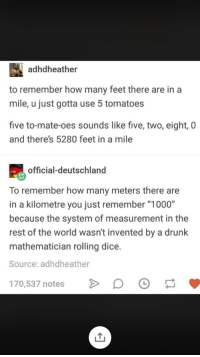 """Feet In A Mile: adhdheather  to remember how many feet there are in a  mile, u just gotta use 5 tomatoes  five to-mate-oes sounds like five, two, eight, 0  and theres 5280 feet in a mile  official-deutschland  To remember how many meters there are  in a kilometre you just remember """"1000""""  because the system of measurement in the  rest of the world wasn't invented by a drunk  mathematician rolling dice.  Source: adhdheather  70,537 notesDO"""