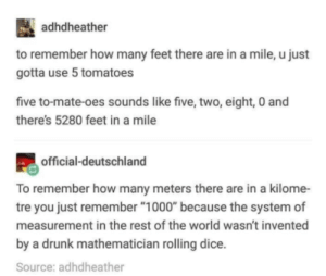 "Drunk, Dice, and World: adhdheather  to remember how many feet there are in a mile, u just  gotta use 5 tomatoes  five to-mate-oes sounds like five, two, eight, 0 and  there's 5280 feet in a mile  official-deutschland  To remember how many meters there are in a kilome-  tre you just remember ""1000"" because the system of  measurement in the rest of the world wasn't invented  by a drunk mathematician rolling dice.  Source: adhdheather Well thats one way to do it."