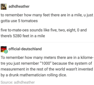 "Drunk, Dice, and World: adhdheather  to remember how many feet there are in a mile, u just  gotta use 5 tomatoes  five to-mate-oes sounds like five, two, eight, 0 and  there's 5280 feet in a mile  official-deutschland  To remember how many meters there are in a kilome-  tre you just remember ""1000"" because the system of  measurement in the rest of the world wasn't invented  by a drunk mathematician rolling dice  Source: adhdheather 5280"