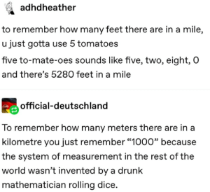 "Dank, Drunk, and Memes: adhdheather  to remember how many feet there are in a mile,  u just gotta use 5 tomatoes  five to-mate-oes sounds like five, two, eight, O  and there's 5280 feet in a mile  official-deutschland  To remember how many meters there are in a  kilometre you just remember ""1000"" because  the system of measurement in the rest of the  world wasn't invented by a drunk  mathematician rolling dice. danktoday:  Some people are best when drunk by ripps02 MORE MEMES"