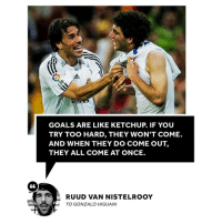 Adidas, Goals, and Memes: adidas  GOALS ARE LIKE KETCHUP. IF YOU  TRY TOO HARD, THEY WON'T COME.  AND WHEN THEY DO COME OUT,  THEY ALL COME AT ONCE.  RUUD VAN NISTELROOY  TO GONZALO HIGUAIN This is so true 👌🥫😂