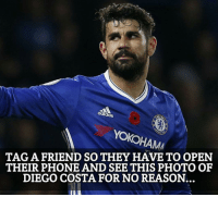 Adidas, Diego Costa, and Memes: adidas  Oko  HAMA  TAG A FRIEND SO THEY HAVE TO OPEN  THEIR PHONE AND SEE THIS PHOTO OF  DIEGO COSTA FOR NO REASON. 😂😂😂