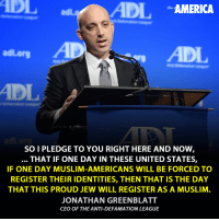 Memes, Proud, and Defamation: ADIL  AMERICA  adl org  SOI PLEDGE TO YOU RIGHT HERE AND NOW  THAT IF ONE DAY IN THESE UNITED STATES,  IF ONE DAY MUSLIM-AMERICANS WILL BE FORCED TO  REGISTER THEIR IDENTITIES, THEN THAT IS THE DAY  THAT THIS PROUD JEW WILL REGISTER AS A MUSLIM  JONATHAN GREENBLATT  CEO OF THE ANTI-DEFAMATION LEAGUE