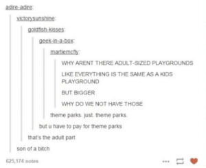Petition to have foc adult-sized playgrounds: adire-adire  victorysunshine  goldfish-kisses:  geek-in-a-box  martiemcfy  WHY ARENT THERE ADULT-SIZED PLAYGROUNDS  LIKE EVERYTHING IS THE SAME AS A KIDS  PLAYGROUND  BUT BIGGER  WHY DO WE NOT HAVE THOSE  theme parks. just. theme parks.  but u have to pay for theme parks  that's the adult part  son of a bitch  625,174 notes Petition to have foc adult-sized playgrounds