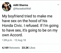 Honda, Memes, and Sex: Aditi Sharma  @NazaakatWali  My boyfriend tried to make me  have sex on the hood of his  Honda Civic. I refused. If l'm going  to have sex, it's going to be on my  own Accord  1:09 p.m. 12 Aug 18  4,169 Retweets 23.2K Likes @timed.perfection was voted 1 satisfying account on ig😍🌈
