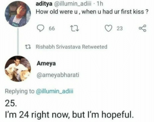 Kiss, Old, and How: aditya @illumin adii 1h  How old were u, when u had ur first kiss?  23  66  t Rishabh Srivastava Retweeted  Ameya  @ameyabharati  Replying to @illumin_adii  25.  I'm 24 right now, but I'm hopeful. ¿Con cuantos años te dieron tu primer beso?25. Bueno tengo 24 pero mantengo la esperanza