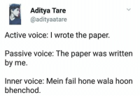 Bhenchod: Aditya Tare  @adityaatare  Active voice: I wrote the paper.  Passive voice: The paper was written  by me.  Inner voice: Mein fail hone wala hoon  bhenchod