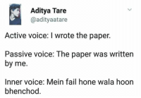 Bhenchod: Aditya Tare  adityaatare  Active voice: I wrote the paper.  Passive voice: The paper was written  by me.  Inner voice: Mein fail hone wala hoon  bhenchod