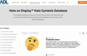 """Emoji, Facepalm, and News: ADL  DONATE  O  NEWS  WHO WE ARE  EDUCATION  RESEARCH& TOOLS  TAKE ACTION  WAYS TO GIVE  mo rR  Hate on DisplayT Hate Symbols Database  This database provides an overview of many of the symbols most frequently used  by a variety of white supremacist groups and movements, as well as some other  types of hate groups.  ter by Category  General Hate Symbals  Showing 1-40 of 178 Results  Hate Acronyms/Abbreviations  Hate Group Symbols/Logos  HATE SYMBO  THINKING EMOJI  Hate Slogans/Slang Terms  The """"thinking emoj is a white supremacist hate symbol that  appeared on social media in 2014. It generaly is used alongside  anti-semitic rhetoric in an attempt too reference a """"Zionist Occupied  Government"""" in which the Jewish people are behind the white  supremacist conspiracy theory known as """"white genocide.  Hu Klux Hlan Symbols  Nieo-Nazi Symbols  Numeric Hate Symbols  Racist Hand Signs  Racst Prison Gang Symbols  O HATE SYMBOL Please say sike"""