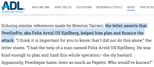 """what the actual heck: ADL.  WHAT WE DO  TAKE ACTIC  WHO WE ARE  EDUCATION  RESEARCH & TOOLS  NEWS  FIGHTING HATE FOR GOOD  Echoing similar references made by Brenton Tarrant, the letter asserts that  PewDiePie, aka Felix Arvid Ulf Kjellberg, helped him plan and finance the  attack. """"I think it is important for you to know that I did not do this alone,"""" the  letter states. """"I had the help of a man named Felix Arvid Ulf Kjellberg. He was  kind enough to plan and fund this whole operation-the sly bastard.  Apparently, Pewdiepie hates Jews as much as Pajeets. Who would've known?"""" what the actual heck"""