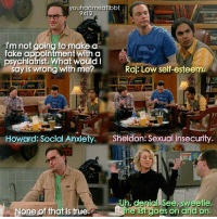 Sheldonisms: admed  YO  9x12  I'm not going to make a  fake appoinfimentwith a  psychiatrist. What Would I  say is wrong with me?  Raj: Low self esteem  Howard: Social Anxie  Sheldon Sexual Insecurity  Uh, denial See, sweetie,  None of that is true.  e list goes on and on.