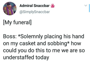 Today, How, and Boss: Admiral Snaccbar  @SimplySnaccbar  [My funeral]  Boss: *Solemnly placing his hand  on my casket and sobbing* how  could you do this to me we are so  understaffed today Priorities