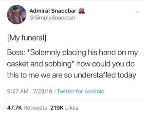 Android, Twitter, and Today: Admiral Snaccbar  @SimplySnaccbar  [My funeral]  Boss: *Solemnly placing his hand on my  casket and sobbing* how could you do  this to me we are so understaffed today  9:27 AM 7/23/19 Twitter for Android  47.7K Retweets 219K Likes R.I.P.
