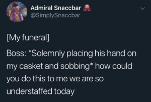 Reddit, Sorry, and Today: Admiral Snaccbar  @SimplySnaccbar  [My funeral]  Boss: *Solemnly placing his hand on  my casket and sobbing* how could  you do this to me we are so  understaffed today Sorry boss, I'm dead