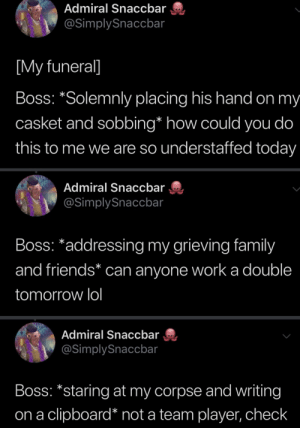 Family, Friends, and Lol: Admiral Snaccbar  @SimplySnaccbar  [My funeral]  Boss: *Solemnly placing his hand on my  casket and sobbing* how could you do  this to me we are so understaffed today  Admiral Snaccbar  @SimplySnaccbar  Boss: *addressing my grieving family  and friends* can anyone work a double  tomorrow lol  Admiral Snaccbar  @SimplySnaccbar  Boss: *staring at my corpse and writing  clipboard* not a team player, check  on a