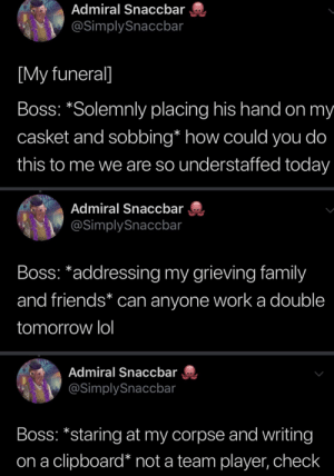Family, Friends, and Lol: Admiral Snaccbar  @SimplySnaccbar  [My funeral]  Boss: *Solemnly placing his hand on my  casket and sobbing* how could you do  this to me we are so understaffed today  Admiral Snaccbar  @SimplySnaccbar  Boss: *addressing my grieving family  and friends* can anyone worka double  tomorrow lol  Admiral Snaccbar  @SimplySnaccbar  Boss: *staring at my corpse and writing  clipboard* not a team player, check  on a
