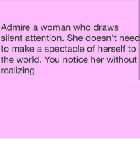 Facts, Memes, and Relationships: Admire a woman who draws  silent attention. She doesn't need  to make a spectacle of herself to  the world. You notice her without  realizing Swyd go 👣👣 @poor_lil_rich_girl @poor_lil_rich_girl now !! facts woman women strongwoman strongwomen inspiration romantic relationship relationships lady ladies girlfriend realtalk realdeal reallife tagafriend strong positivevibes female couples souls soulmates soul iloveyou ilovehim female quotesdaily couple couplegoals she