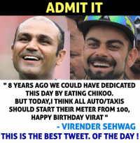 Best Tweets: ADMIT IT  8 YEARS AGO WE COULD HAVE DEDICATED  THIS DAY BY EATING CHIKOO.  BUT TODAY I THINK ALL AUTOITAXIS  SHOULD START THEIR METER FROM 100,  HAPPY BIRTHDAY VIRAT  VIRENDERSEHWAG  THIS IS THE BEST TWEET OF THE DAY