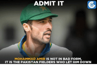 Not quite a good comeback for Mohammad Amir, courtesy Pakistan fielders.: ADMIT IT  MOHAMMAD AMIR  IS NOT IN BAD FORM  IT IS THE PAKISTAN FIELDERS WHO LET HIM DOWN Not quite a good comeback for Mohammad Amir, courtesy Pakistan fielders.