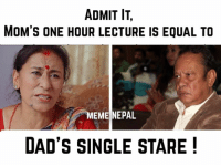 Admit it !: ADMIT IT.  MOM'S ONE HOUR LECTURE IS EQUAL TO  MEME NEPAL  DAD'S SINGLE STARE Admit it !