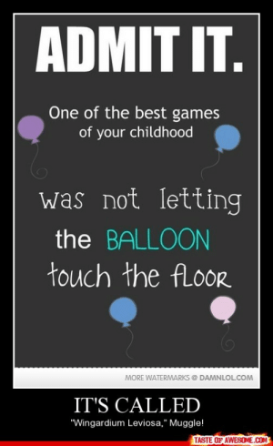"It's Calledhttp://omg-humor.tumblr.com: ADMIT IT.  One of the best games  of your childhood  was not Ietting  the BALLOON  touch the ALOORR  MORE WATERMARKS @ DAMNLOL.COM  IT'S CALLED  ""Wingardium Leviosa,"" Muggle!  TASTE OF AWESOME.COM It's Calledhttp://omg-humor.tumblr.com"