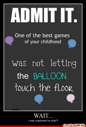 Wait…http://omg-humor.tumblr.com: ADMIT IT.  One of the best games  of your childhood  was not letting  the BALLOON  touch the fLoor  WAIT..  I was supposed to stop?!  TASTE OF AWESOME.COM Wait…http://omg-humor.tumblr.com