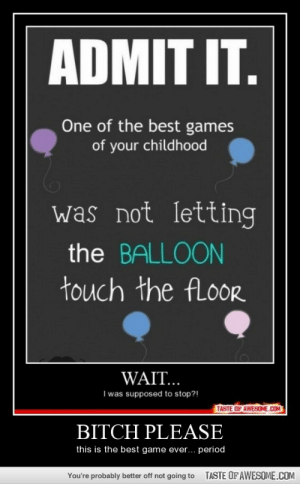 Bitch Pleasehttp://omg-humor.tumblr.com: ADMIT IT.  One of the best games  of your childhood  was not letting  the BALLOON  touch the fLoor  WAIT...  I was supposed to stop?!  TASTE OF AWESOME.COM  BITCH PLEASE  this is the best game ever... period  TASTE OF AWESOME.COM  You're probably better off not going to Bitch Pleasehttp://omg-humor.tumblr.com