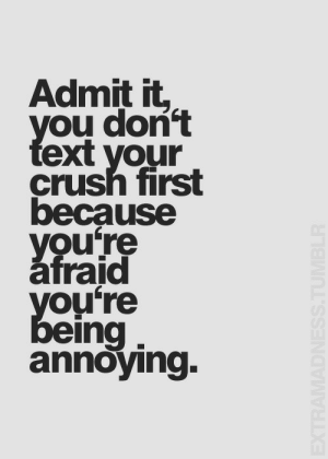 Crush, Annoying, and Ing: Admit it  ou don  ext your  crush first  because  Vou're  afraid  ou're  ing  annoying.
