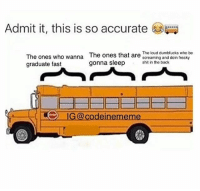 Funny, Sleep, and Back: Admit it, this is so accurate  The ones who wanna The ones that are the loud clumblucks who be  graduate fast  wanna The ones that are screaming and doin treaky  gonna sleep in the back  IGcodeinememe So accurate 😂